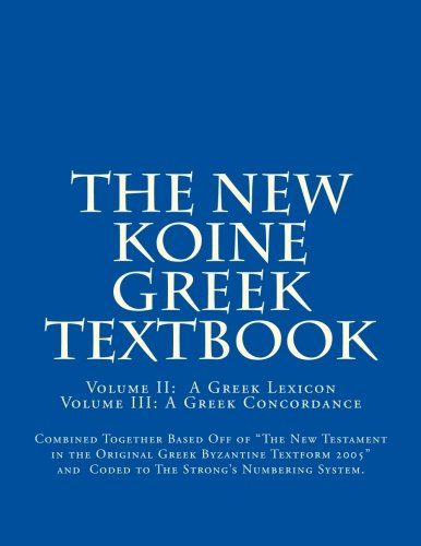 The New Koine Greek Textbook: Greek Concordance and Greek Dictionary Coded To  The Strong's Numbering System For  The New Testament in the Original Greek Byzantine Textform 2005: Volume 2