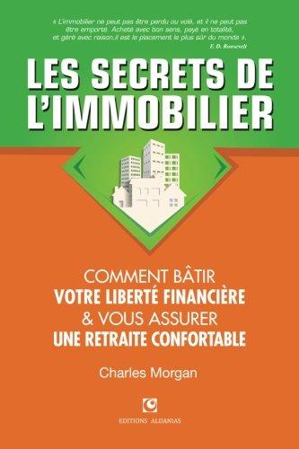 Les Secrets de l'Immobilier: Comment Bâtir Votre Liberté financière et Vous Assurer Une Retraite Confortable par Charles Morgan