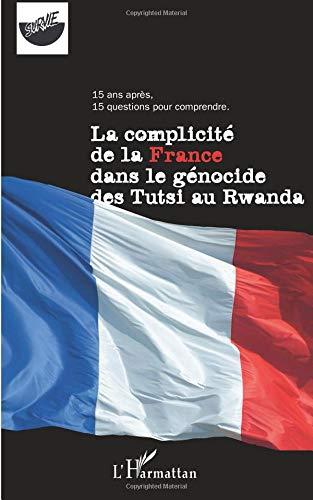 La complicité de la France dans le génocide des Tutsi au Rwanda : 15 ans après, 15 questions pour comprendre