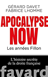 Apocalypse Now: Les années Fillon. L'histoire secrète de la droite française par Gérard Davet
