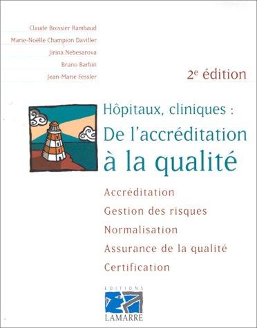 HOPITAUX, CLINIQUES : DE L'ACCREDITATION A LA QUALITE. Accréditation, gestion des risques, normalisation, assurance de la qualité, certification, 2ème édition