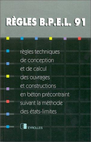 REGLES BPEL 91. Règles techniques de conception et de calcul des ouvrages et constructions en béton précontraint, suivant la méthode des états-limites par Collectif