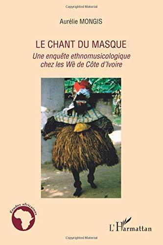 Chant du Masque une Enquete Ethnomusicologique Chez les We de Cote d'Ivoire par Aurélie Mongis