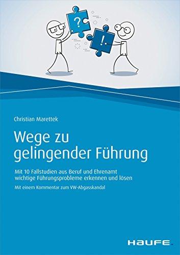 Wege zu gelingender Führung: Mit 10 Fallstudien aus Beruf und Ehrenamt wichtige Führungsprobleme erkennen und lösen (Haufe Fachbuch)