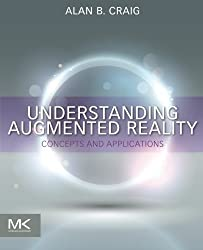Understanding Augmented Reality: Concepts and Applications by Alan B. Craig (2013-06-19)