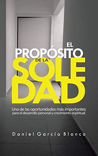 El Propósito de la Soledad: Una de oportunidades más importantes para el desarrollo personal y crecimiento espiritual. par Daniel García Blanco
