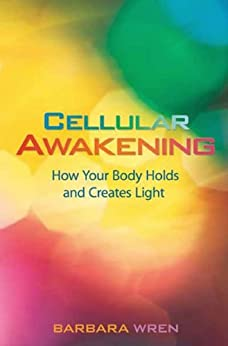Cellular Awakening: How Your Body Holds and Creates Light by [Wren, Barbara]