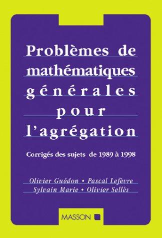 PROBLEMES DE MATHEMATIQUES GENERALES POUR L'AGREGATION. Corrigés des sujets de 1989 à 1998