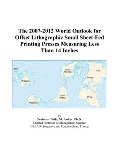 The 2007-2012 World Outlook for Offset Lithographic Small Sheet-Fed Printing Presses Measuring Less Than 14 Inches