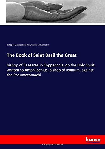 The Book of Saint Basil the Great: bishop of Caesarea in Cappadocia, on the Holy Spirit, written to Amphilochius, bishop of Iconium, against the Pneumatomachi