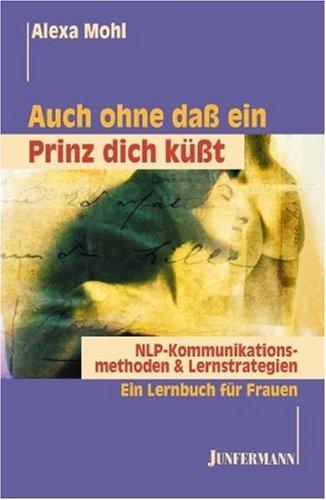Auch ohne daß ein Prinz dich küßt. NLP Kommunikationsmethoden & Lernstrategien. Ein Lernbuch für Frauen.