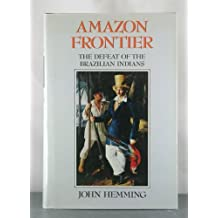 Amazon Frontier: The Defeat of the Brazilian Indians by John Hemming (1987-11-20)
