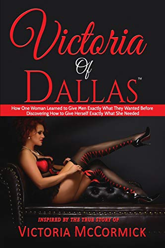 e3a6ee2d6fa Victoria of Dallas  How One Woman Learned to Give Men Exactly What They  Wanted Before Discovering How to Give Herself Exactly What She Needed