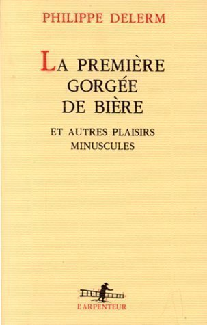 La Premiere Gorgee De Biere Et Autres Plaisirs Minuscules L'arpenteur French Edition GALLIMARD Edition By Delerm, Philippe 1997