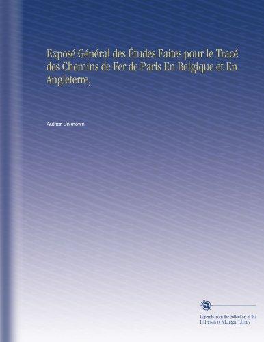 Exposé Général des Études Faites pour le Tracé des Chemins de Fer de Paris En Belgique et En Angleterre,