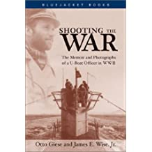 Shooting the War: The Memoir and Photographs of a U-Boat Officer in World War II (Bluejacket Books)