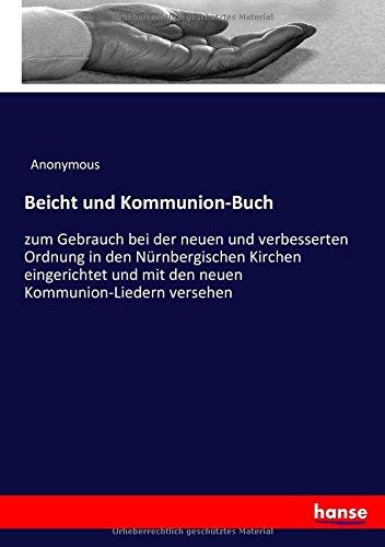 Beicht und Kommunion-Buch: zum Gebrauch bei der neuen und verbesserten Ordnung in den Nürnbergischen Kirchen eingerichtet und mit den neuen Kommunion-Liedern versehen