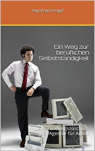 ein-weg-zur-beruflichen-selbststndigkeit-der-grndungszuschuss-der-agentur-fr-arbeit-german-edition