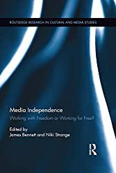 Media Independence: Working with Freedom or Working for Free? (Routledge Research in Cultural and Media Studies)