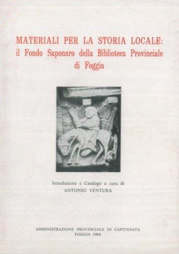 Materiali per la storia locale : il fondo Saponaro della Biblioteca Provinciale di Foggia. Introduzione e Catalogo a cura di Antonio Ventura.