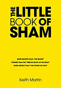 """The Little Book of Sham: More secrets than """"The Secret"""" Funnier than """"The Tibetan Book of the dead"""" More urgent than the """"Power of Now"""" by [Martin, Keith]"""