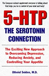 5-Htp: The Seratonin Connection : The Exciting New Approach to Overcoming Depression, Reducing Anxiety, and Controlling Your Appetite