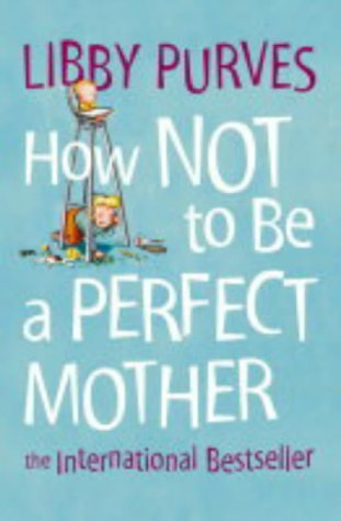 How Not to Be a Perfect Mother: The International Bestseller: The International Bestseller par Libby Purves