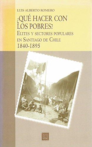¿Qué hacer con los pobres?: Elites y sectores populares en Santiago de Chile 1840-1895 (Historia) por Luis Alberto Romero