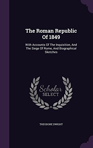 The Roman Republic Of 1849: With Accounts Of The Inquisition, And The Siege Of Rome, And Biographical Sketches
