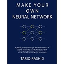 Make Your Own Neural Network: A Gentle Journey Through the Mathematics of Neural Networks, and Making Your Own Using the Python Computer Language