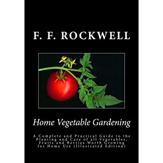Home Vegetable Gardening: AHome Vegetable Gardening: A Complete and Practical Guide to the Planting and Care of all Vegetables, Fruits and Berries Worth Growing for Home Use (Illustrated Edition)