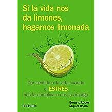 Si La Vida Nos Da Limones, Hagamos Limonada. Dar Sentido A La Vida Cuando El Estrés Y La Ansiedad Nos La Complican (Manuales Prácticos)