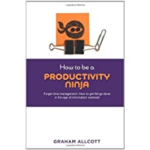 How to be a Productivity Ninja. Forget Time Management: How to Get Things Done in the Age of Information Overload by Graham Allcott (2012-07-05)
