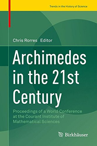 Archimedes in the 21st Century: Proceedings of a World Conference at the Courant Institute of Mathematical Sciences (Trends in the History of Science)