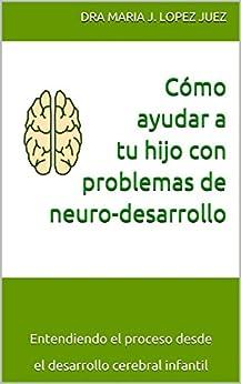 Cómo ayudar a tu hijo con problemas de neuro-desarrollo: Entendiendo el proceso desde el desarrollo cerebral infantil (Spanish Edition) by [Lopez Juez, Maria J.]