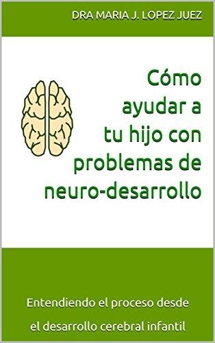 Cómo ayudar a tu hijo con problemas de neuro-desarrollo: Entendiendo el proceso desde el desarrollo cerebral infantil