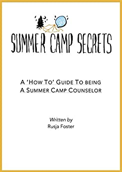 Summer Camp Secrets: A 'How To' Guide To Being A Summer Camp Counselor by [Foster, Rusja]