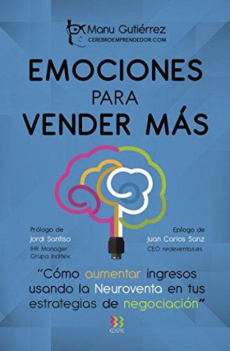 EMOCIONES PARA VENDER MÁS: Cómo aumenta ingresos usando la Neuroventa en tus estrategias de negociación (CerebroEmprendedor.com) por Manu Gutiérrez