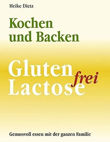 Gluten- und Lactosefrei Kochen und Backen: Ein Leitfaden für interessanten Genuss (Gluten Laktosefrei)