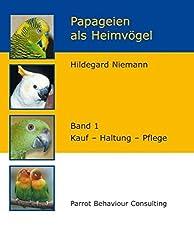 Papageien als Heimvögel, Band 1: Kauf - Haltung - Pflege