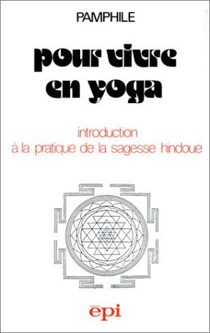 Pour vivre en yoga : Introduction à la pratique de la sagesse hindoue