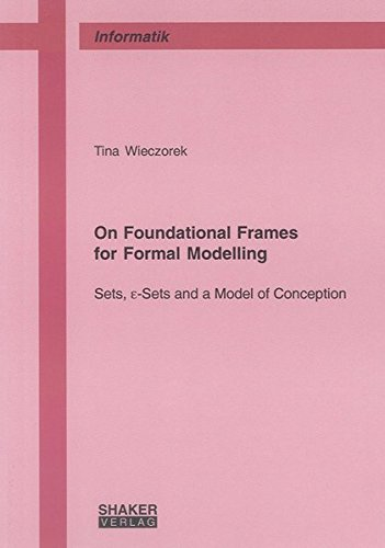 On Foundational Frames for Formal Modelling: Sets, epsilon-Sets and a Model of Conception (Berichte aus der Informatik)