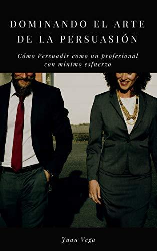Dominando el Arte de la Persuasión: Cómo Persuadir como un Profesional con Mínimo Esfuerzo