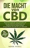 Die Macht von CBD: Wie Sie Cannabidiol Öl richtig anwenden und Ihre gesundheitlichen Beschwerden wie Rückenschmerzen, Migräne, Ängste, Schuppenflechte, ... bekämpfen (inkl. BONUS: Anwendungsplan)