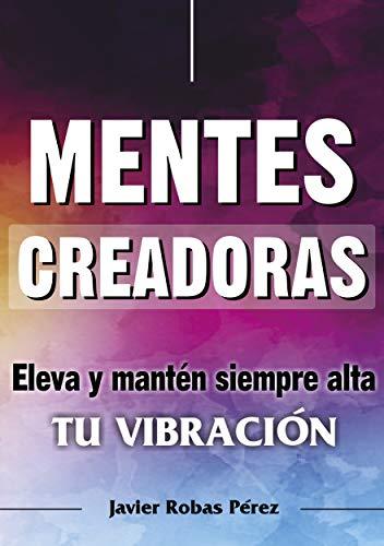 Mentes Creadoras: Eleva al máximo tu vibración por Javier Robas Pérez