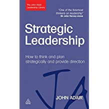 Strategic Leadership: How to Think and Plan Strategically and Provide Direction