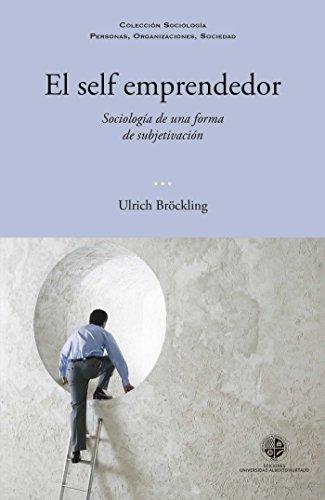 El self emprendedor: Sociología de una forma de subjetivación por Ulrich Brökling