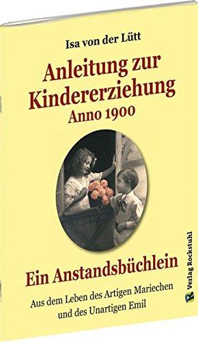 Anleitung zur Kindererziehung Anno 1900: Ein Anstandsbüchlein - Aus dem Leben des Artigen Mariechen und des Unartigen Emil