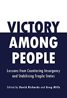 Victory Among People: Lessons from Countering Insurgency and Stabilising Fragile States by [Mills, Greg, Richards, David]