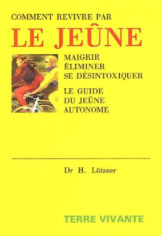Comment revivre par le jeûne : Maigrir, éliminer, se désintoxiquer Le guide du jeûne autonome par Hellmut Lützner
